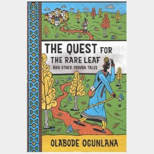 The Quest for the Rare Leaf and other Yoruba Tales by Olabode Ogunlana