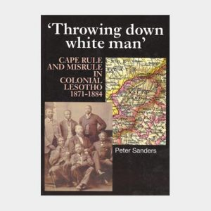 Throwing down white man – Cape Rule and Misrule in Colonial Lesotho 1871 – 1884