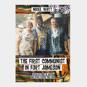 THE FIRST COMMUNIST IN FORT JAMESON Recollections of Africa and other places 1955-2018    by Nigel Watt