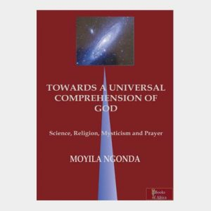 TOWARDS A UNIVERSAL COMPREHENSION OF GOD  science, religion, mysticism and prayer  by MOYILA NGONDA